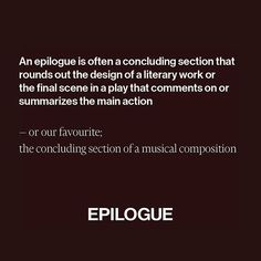 An epilogue is often a concluding section that rounds out the design of a literary work or the final scene in a play that comments on or summarizes the main action — or our favourite; the concluding section of a musical composition.