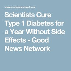 Scientists Cure Type 1 Diabetes for a Year Without Side Effects - Good News Network