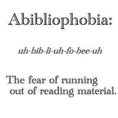 Abibliophobia: The fear of running out of reading material. Ya gotta have the back up books ready.