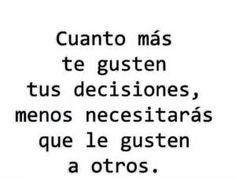 〽️Cuanto mas te gusten tus decisiones, menos necesitaras que le gusten a otros.