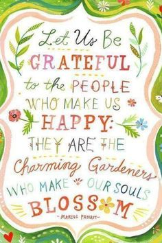 Let us be a grateful to the people who make as happy. They are the charming gardeners who make or soul blossom // Dobbiamo essere grati alle persone che ci rendono felici. Sono i premurosi giardinieri che fanno fiorire la nostra anima / Marcel Proust Marcel Proust, Great Quotes, Inspirational Quotes, Uplifting Quotes, Postive Quotes, Typographie Inspiration, Watercolor Quote, Watercolor Flowers, Happy Thoughts