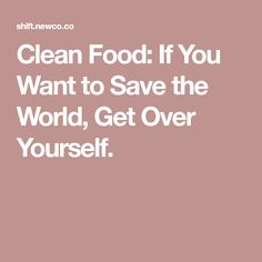 Clean Food: If You Want to Save the World, Get Over Yourself.