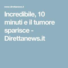 Incredibile, 10 minuti e il tumore sparisce - Direttanews.it