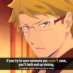 If you try to save someone you can't save, you'll both end up sinking. ~Kunikida Doppo (Bungou Stray Dogs)