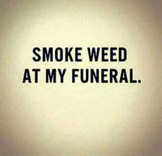 seedsmagic: Smoke weed at my funeral