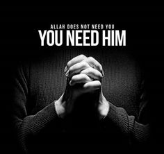 Allah does not need you, YOU NEED HIM!