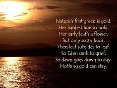 Nothing Gold Can Stay by Robert Frost  Found this poem in fourth grade and never forgot, memorized it and loved it ever since. Those golden moments twice a day that slip away, sunrise and sunset.