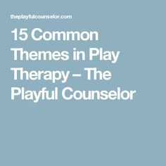 15 Common Themes in Play Therapy – The Playful Counselor