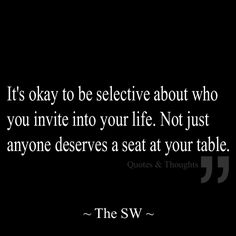It's okay to be selective about who you invite into your life. Not just anyone deserves a seat at your table. {Thats right! I'm too old for ignorance and I will not tolerate it. You better have a good spirit, compassion and understanding for life. Love life. Keep it 100% real.} ➕
