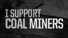 I support coal miners! (if you like your electricity..you should support them too) :)
