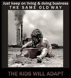 """Just what the polluting corporations say...  Or, """"science will find a solution""""…"""