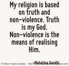 My religion is based on truth and non-violence. Truth is my God. Non-violence is the means of realising Him ~Mahatma Gandhi  #FamousPeople #famousquotes #famouspeoplequotes #famousquotesandsayings #famouspeoplequotesandsayings #quotesbyfamouspeople #quotesbyMahatmaGandhi #MahatmaGandhi #MahatmaGandhiquotes #religion #truth #god #shareinspirequotes #share #inspire #quotes #whatsapp