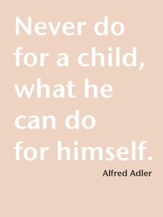 Wise words from a classical psychologist- AMEN, so tired of people doing things that kids are fully capable of doing....that is how they learn