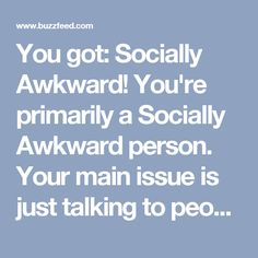 You got: Socially Awkward! You're primarily a Socially Awkward person. Your main issue is just talking to people. Almost all people. There's no situation you can't make uncomfortable by misjudging something and saying the wrong thing. But hopefully, people will find it charming most of the time.