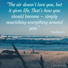 """""""The air doesn't love you, but it gives life. That's how you should become - simply nourishing everything around you."""" ~ Sadhguru"""
