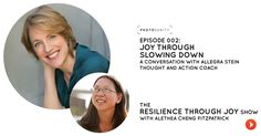 Welcome to the Resilience Through Joy Show - Episode 002: Joy Through  Slowing Down,a conversation with Allegra Stein,a Thought and Action coach  who helps driven women move towards their big, scary ideas.  For ambitious and high-achieving women, slowing down might not seem  feasible, let alo