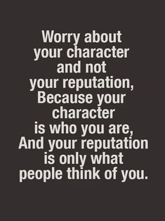 Worry about your character and not your reputation, because your character is who you are, and your reputation is only what people think of you. Quotable Quotes, Wisdom Quotes, True Quotes, Great Quotes, Quotes To Live By, Motivational Quotes, Inspirational Quotes, You Are Crazy Quotes, Uplifting Quotes