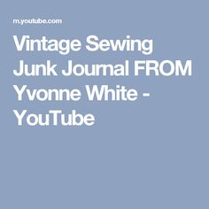 Vintage Sewing Junk Journal FROM Yvonne White - YouTube