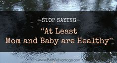 """Stop Saying """"At Least Mom and Baby are Healthy"""" - Birth Advantage Doula Services Ptsd Quotes, Doula Services, Birth Affirmations, Birthing Classes, Special Needs Mom, Prenatal Yoga, Postpartum Depression, Kids Health, Parenting Quotes"""