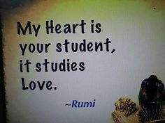 My heart is your student, it studies love. Rumi Quotes, Quotable Quotes, Spiritual Quotes, Wisdom Quotes, Bible Quotes, Positive Quotes, Life Thoughts, Deep Thoughts, Kabir Quotes