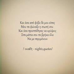 & όσα από φόβο δε μου είπες, μου τα φώναξε η σιωπή σου. & όσα προσπάθησες να κρύψεις στα μάτια σου τα βρήκα όλα να με περιμένουν Poetry Quotes, Book Quotes, Life Quotes, Like A Sir, Saving Quotes, Perfect People, Night Quotes, True Feelings, Meaning Of Life