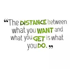 The distance between what you want and what you get is what you do. Good Quotes, Quotes To Live By, Me Quotes, Motivational Quotes, Inspirational Quotes, Qoutes, The Words, Mantra, Satire