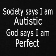 Society says I am Autistic, God says I am perfect