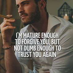 I'm mature enough to forgive you, but not dumb enough to trust you again.