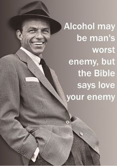 Alcohol may be man's worst enemy , but the Bible says love your enemy (Frank Sinatra) :)