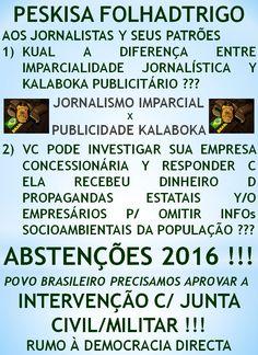ABSTENÇÕES 2016: OPERAÇÃO APOKALYPSE ...  http://folhadtrigo.blogspot.com.br/  INTERVENÇÃO C/ JUNTA CIVIL/MILITAR, YAAHHH !!!  ABSTENÇÕES 2016, 2018 ...  CONSTITUINTE POPULAR EM AÇÃO,  POR UMA DEMOCRACIA DIRECTA; S/ PARTIDOS Y C/ CONSTITUINTE POPULAR, INDIOCINZENTO PRESIDENTE 2016 ...  VAMUS OCUPAR NOSSAS PÇs PÚBLICAS !!!  CONTATO: folhadtrigo@gmail.com