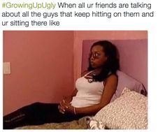 "Because everyone got attention except you. | 19 Things All Former ""Ugly Friends' Know To Be True"