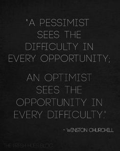 A pessimist sees the difficulty in every opportunity. An optimist sees the opportunity in every difficulty.