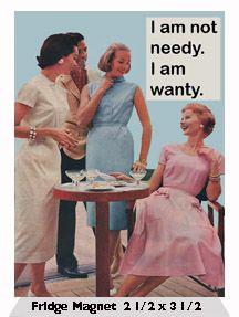 I am not needy. I am wanty.