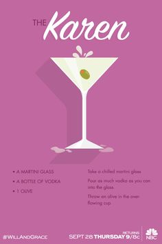 The Karen - A martini glass, A bottle of vodka, 1 olive, Take a chilled martini glass, Pour as much vodka as you can into the glass, Throw an olive in the overflowing cup. Will & Grace returns TONIGHT at 9/8c on NBC.