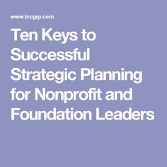 Ten Keys to Successful Strategic Planning for Nonprofit and Foundation Leaders