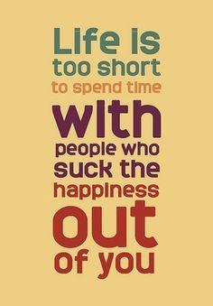 La vie est trop courte pour passer du temps avec des gens qui t'enlèvent ton bonheur.