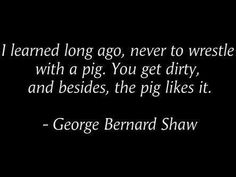 """~ George Bernard Shaw Leave troublemakers and gossips to themselves. They are like storms in a teacup..soon pass and forgotten. Leave them to wallow in the mire among themselves.  """"Do not give what is holy to dogs, and do not throw pearls before swine, lest they trample them under their feet, and turn and tear you to pieces."""" (Matthew 7:6)"""