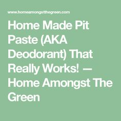 Home Made Pit Paste (AKA Deodorant) That Really Works! — Home Amongst The Green