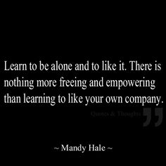 Learn to be alone and to like it. There is nothing more freeing and empowering than learning to like your own company