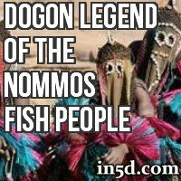 The Dogon tells the legend of the Nommos, awful-looking beings who arrived in a vessel along with fire and thunder. The Nommos were more fishlike than human, and had to live in water. They were saviors and spiritual guardians.
