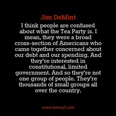 """""""I think people are confused about what the Tea Party is. I mean, they were a broad cross-section of Americans who came together concerned about our debt and our spending. And they're interested in constitutional, limited government. And so they're not one group of people. They're thousands of small groups all over the country."""", Jim DeMint"""