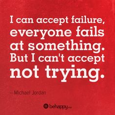 I can accept failure, everyone fails at something. But I can't accept not trying.- Michael Jordan #failure #accept #trying
