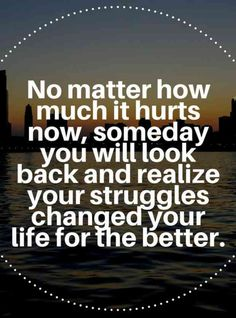 """""""No matter how much it hurts now, someday, you will look back and realize your struggles changed your life for the better."""""""