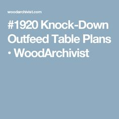 #1920 Knock-Down Outfeed Table Plans • WoodArchivist