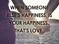 Wen someone else's happiness, is your happiness... Thats love..