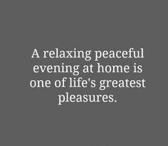 A relaxing peaceful evening at home is one of life's greatest pleasures.