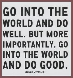 Go into the world and do good.