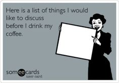 Here is a list of things I'd like to discuss before I drink my coffee