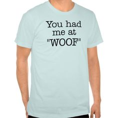 """""""You Had Me At """"WOOF"""""""" T-shirt. #Woof #Wisdom #Happy #Happiness #Tshirt"""