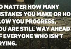 No matter how many mistakes you make or how slow you progress, you are still way ahead of everyone who isn't trying. – Tony Robbins Christian Motivational Quotes, Inspirational Quotes, Daily Inspiration Quotes, Great Quotes, Ungrateful People, How Many, Fake People, Just Believe, Tony Robbins